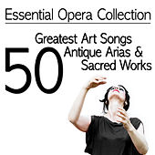 Essential Opera Collection - 50 Greatest Art Songs, Antique Arias & Sacred Works by Various Artists