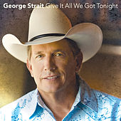 Give It All We Got Tonight by George Strait
