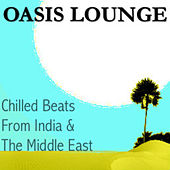 Oasis Lounge - Chilled Beats From India & The Middle East by Various Artists