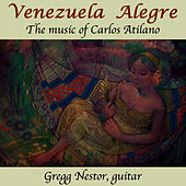 Venezuela Alegre: The Music of Carlos Atilano by Gregg Nestor