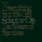Adapt Or Die: 10 Years Of Remixes by Everything But the Girl