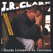 I Shoulda Listened to my Conscience by J.R. Clark