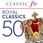 50 Royal Classics (By Classic FM) by Various Artists