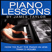 Piano Lessons: How to Play the Piano In Less Than 2 Hours by James Taylor