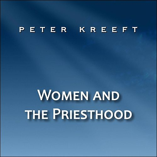 Women and the Priesthood by Peter Kreeft