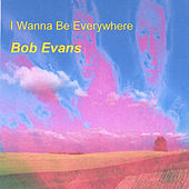 I Wanna be Everywhere by Bob Evans