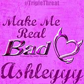 Make Me Real Bad by Ashleyyy