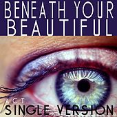 Beneath Your Beautiful (Single Version) by ACT