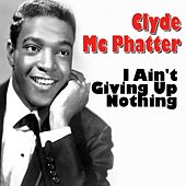 Clyde Mc Phatter I Ain't Giving Up Nothing (The Latest But Greatest) von Clyde McPhatter