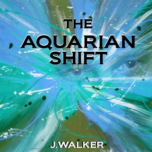 The Aquarian Shift by J.Walker