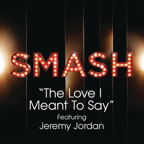 The Love I Meant To Say (SMASH Cast Version feat. Jeremy Jordan) by SMASH Cast