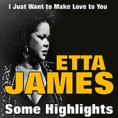 Etta James Some Highlights (I Just Want to Make Love to You) by Etta James