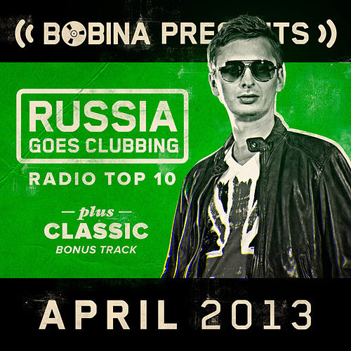 Bobina presents Russia Goes Clubbing Radio Top 10 April 2013 by Various Artists