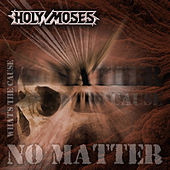 No matter whats the cause von Holy Moses