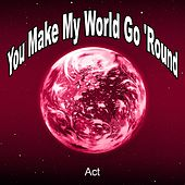 You Make My World Go 'round by ACT