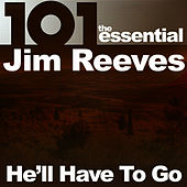 101 - He'll Have to Go: The Essential Jim Reeves by Jim Reeves