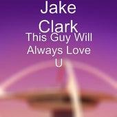 This Guy Will Always Love U by Jake Clark