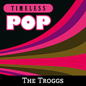 Timeless Pop: The Troggs by The Troggs
