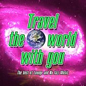 Travel the World With You the Best of Lounge and Nu Jazz Music by Various Artists