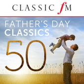 50 Father's Day Classics (By Classic FM) by Various Artists