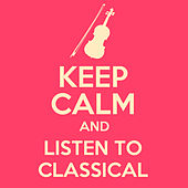 Keep Calm and Listen to Classical de Various Artists
