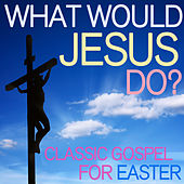 What Would Jesus Do? - Classic Gospel for Easter de Various Artists