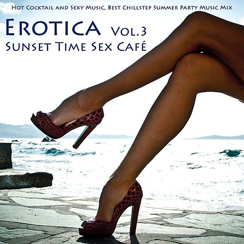 Erotica Vol. 3 - Sunset Time Sex Café - Hot Cocktail and Sexy Music, Best Chillstep Summer Party Music Mix (compiled By Sexy Lounge Music Beach House DJ) by Ibiza Del Mar
