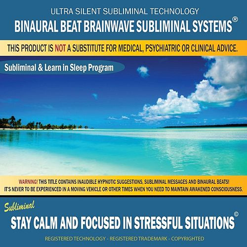 Stay Calm and Focused in Stressful Situations: Subliminal & Learn in Sleep Program by Binaural Beat Brainwave Subliminal Systems