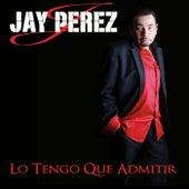 Lo Tengo Que Admitir by Jay Perez