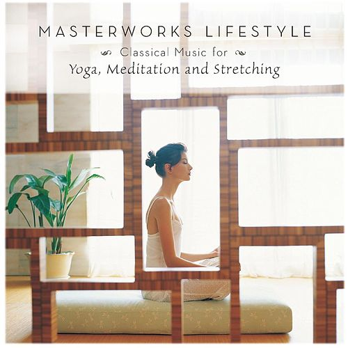 Masterworks Lifestyle – Classical Music for Yoga, Meditation and Stretching by Various Artists