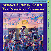 Wade In The Water, Vol. 3: African-American Gospel: The Pioneering Composers by Various Artists