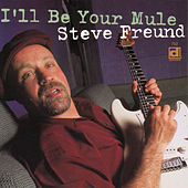 I'll Be Your Mule by Steve Freund