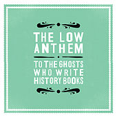 To The Ghosts Who Write History Books von The Low Anthem