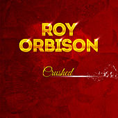 Crushed by Roy Orbison