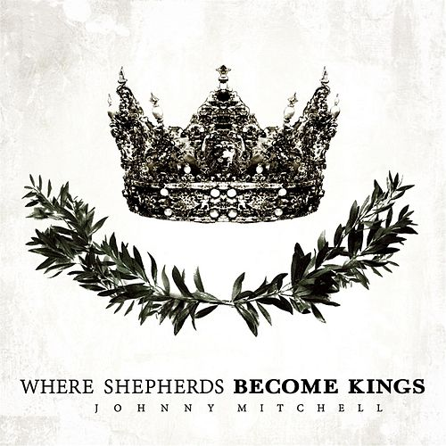 Where Shepherds Become Kings EP by Johnny Mitchell