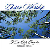 I Can Only Imagine - Songs Of Heaven from the Classic Worship series by Various Artists