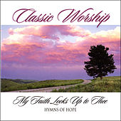 My Faith Looks Up To Thee - Hymns Of Hope from the Classic Worship series by Various Artists