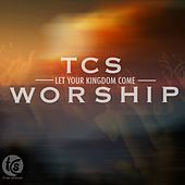 TCS Chapel Sessions: Let Your Kingdom Come by TCS Worship