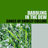 Dabbling in the Dew: Songs of Shirley Collins by Shirley Collins
