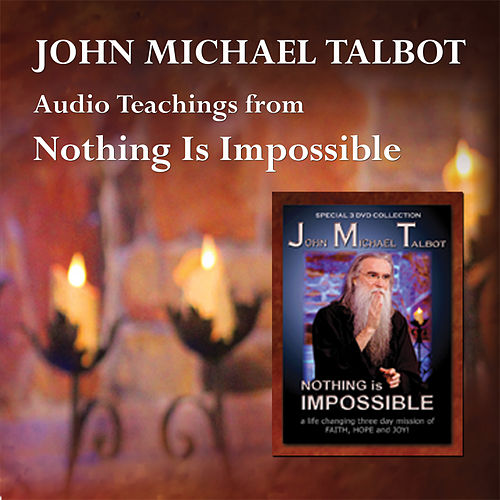 Audio Teachings from Nothing Is Impossible by John Michael Talbot
