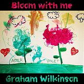 Bloom With Me by Graham Wilkinson