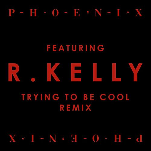 Trying To Be Cool feat  R Kelly (Remix) (Single) by Phoenix