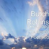 Grounded Centered Focused by Butch Robins