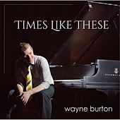 Times Like These by Wayne Burton