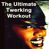 The Ultimate Twerking Workout (Mega Low Bass for a Successfull Twerk Out!) by Various Artists