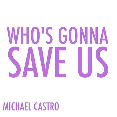 Who's Gonna Save Us by Michael Castro