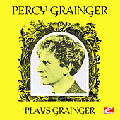 Percy Grainger Plays Grainger (Digitally Remastered) by Percy Grainger