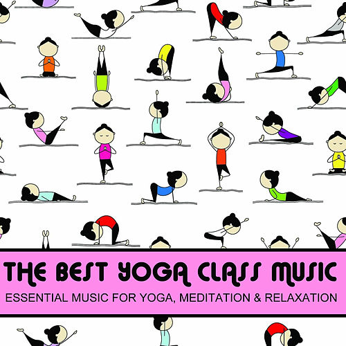 The Best Yoga Class Music, Essential Music for Yoga, Meditation & Relaxation by Various Artists
