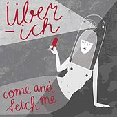 Come and fetch me by Über-Ich
