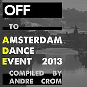 OFF To: Amsterdam Dance Event 2013 (compiled By Andre Crom) by Various Artists